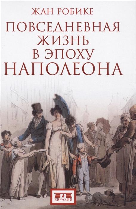 Робике Ж. Повседневная жизнь в эпоху Наполеона