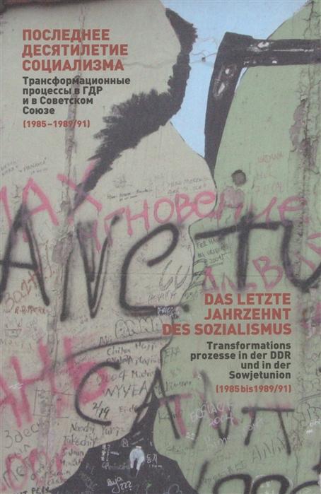 Последнее десятилетие социализма Трансормационные процессы в ГДР и в Советском Союзе 1985-1989 91 Сборник статей