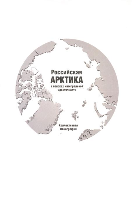 Подвинцев О. (отв. ред.) Российская Арктика в поисках интегральной идентичности Коллективная монография