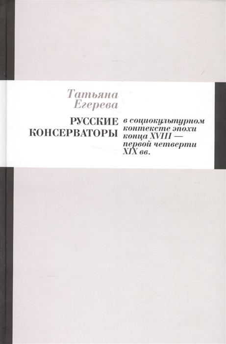 Русские консерваторы в социокультурном контексте эпохи конца XVIII - первой четверти XIX вв