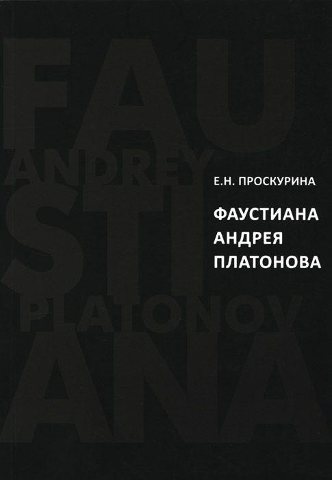 Проскурина Е. Фаустиана Андрея Платонова на материале прозы 1920-х - 1930-х годов цена 2017