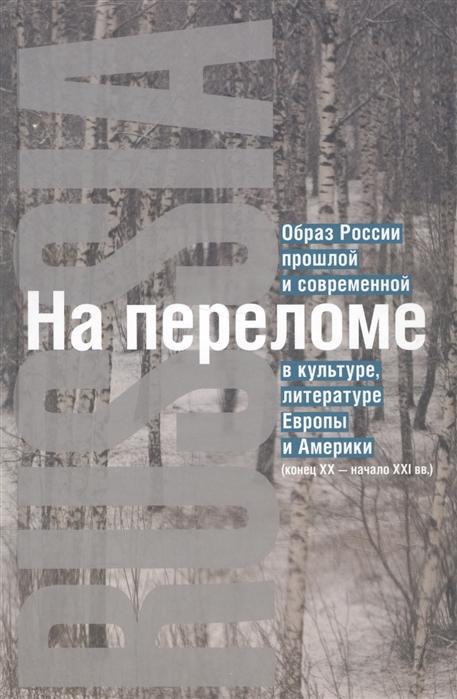 На переломе Образ России прошлой и современной в культуре литературе Европы и Америки конец XX - начало XXI вв