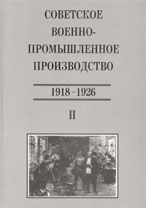 Сорокина Т. И др. (сост.) Советское военно-промышленное производство 1918-1926 Том II лампа светодиодная капсульная camelion led2 5 jc sl 830 g4 g4 2 5w 3000k