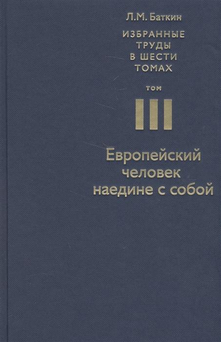 Избранные труды в шести томах Том III Европейский человек наедине с собой