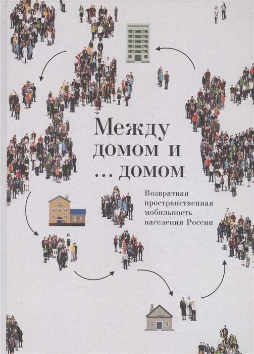 Между домом и домом Возвратная пространственная мобильность населения России
