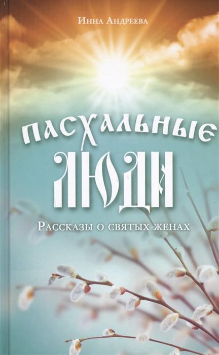 Андреева И. Пасхальные люди Рассказы о святых женах