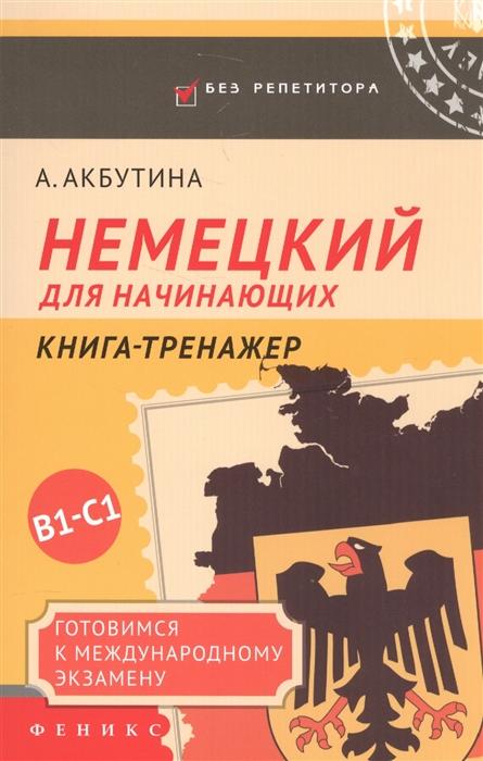 Акбутина А. Немецкий для начинающих Книга-тренажер Готовимся к международному экзамену В1-С1