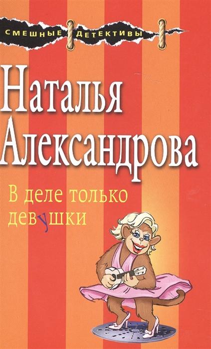 Александрова Н. В деле только девушки александрова наталья николаевна в деле только девушки