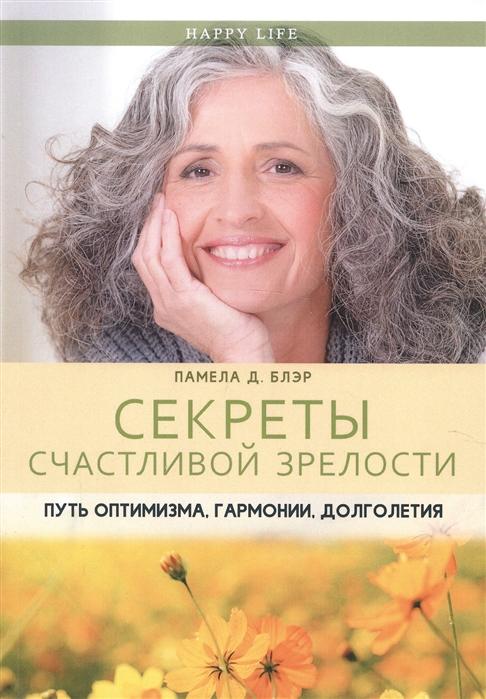 Блэр П. Секреты счастливой зрелости Путь оптимизма гармонии долголетия блэр п книга женской мудрости мифы о возрасте