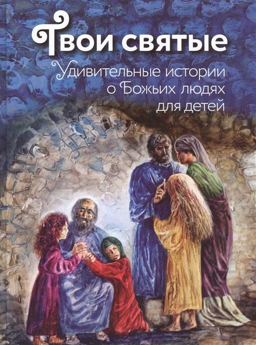 Купить Твои святые Удивительные истории о Божьих людях для детей, Эксмо, Детская религиозная литература