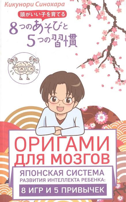 Синохара К. Оригами для мозгов Японская система развития интеллекта ребенка 8 игр и 5 привычек оригами для мозгов японская система развития интеллекта ребенка 8 игр и 5 привычек синохара к