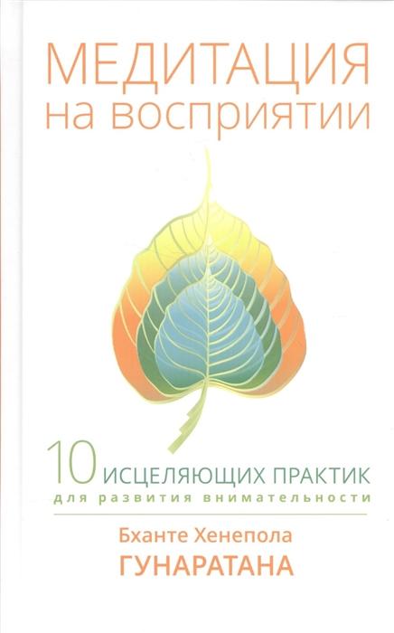 Гунаратана Б. Медитация на восприятии 10 исцеляющих практик для развития внимательности цены