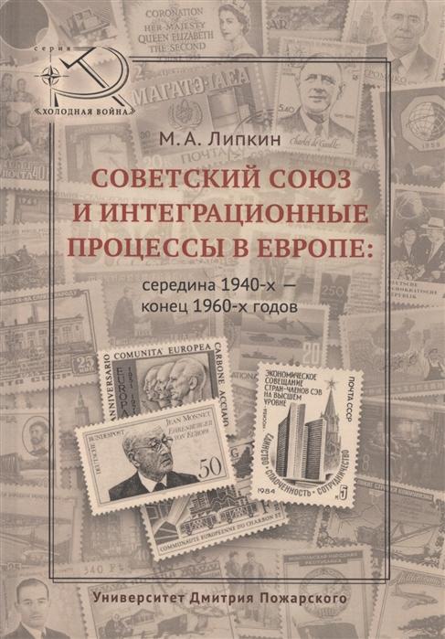 Липкин М. Советский Союз и интеграционные процессы в Европе середина 1940-х - конец 1960-х годов