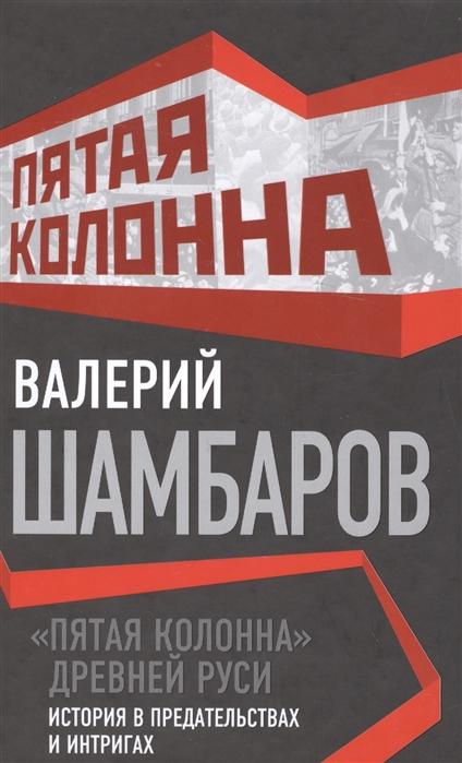 Шамбаров В. Пятая колонна древней Руси История в предательствах и интригах бушин в пятая колонна отпор клеветникам