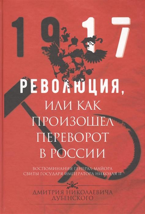 Дубенский Д. 1917 Революция или Как произошел переворот в России