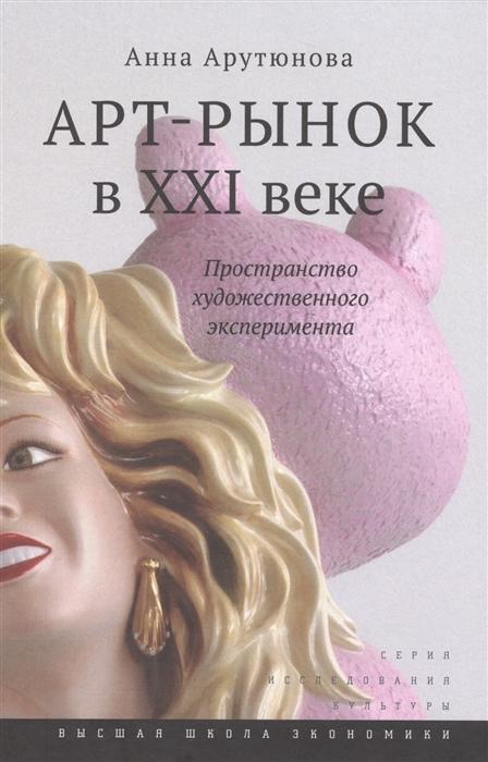 Арутюнова А. Арт-рынок в XXI веке Пространство художественного эксперимента анна арутюнова арт рынок в xxi веке пространство художественного эксперимента