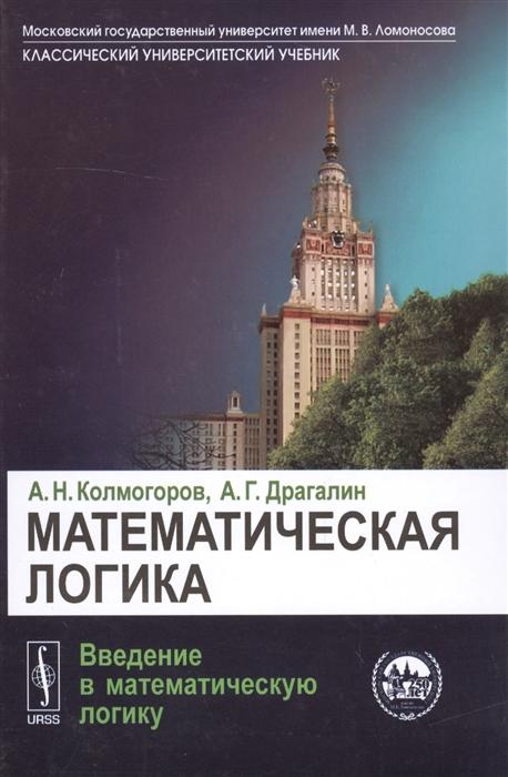 Колмогоров А., Драгалин А. Математическая логика Введение в математическую логику матвеев а введение в математическую теорию оптимального управления учебник