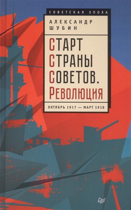 Шубин А. Старт Страны Советов Революция Октябрь 1917- март 1918