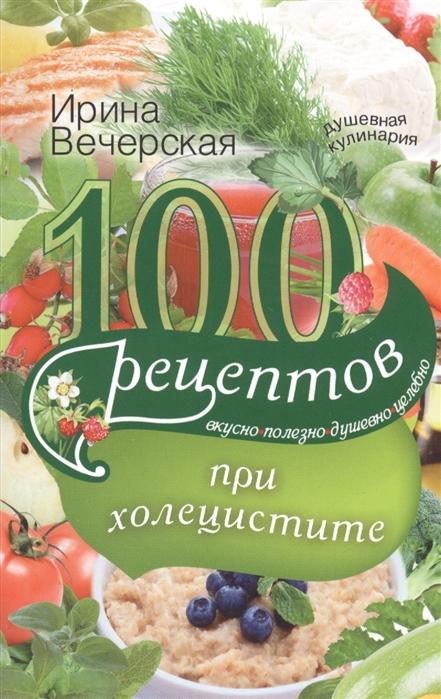 Вечерская И. 100 рецептов при холецистите вечерская и 100 рецептов при болезнях поджелудочной железы