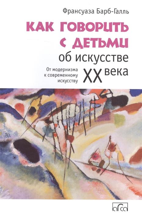 Барб-Галль Ф. Как говорить с детьми об искусстве XX века От модернизма к современному искусству