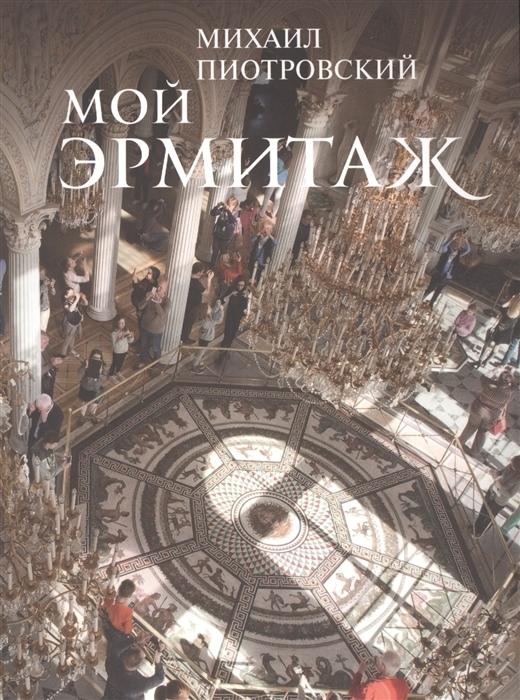 Пиотровский М. Мой Эрмитаж мой эрмитаж my hermitage