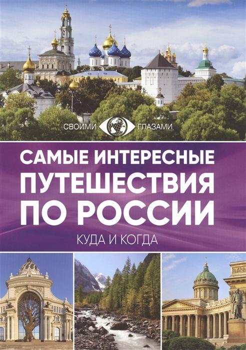 Корнилова О. (ред.) Самые интересные путешествия по России Куда и когда Своими глазами