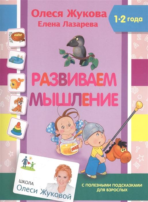 Жукова О., Лазарева Е. Развиваем мышление 1-2 года С полезными подсказками для взрослых жукова о книжка первых знаний развивающие игры для малышей 1 2 года