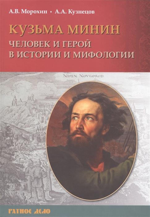 Морохин А., Кузнецов А. Кузьма Минин Человек и герой в истории и мифологии цена