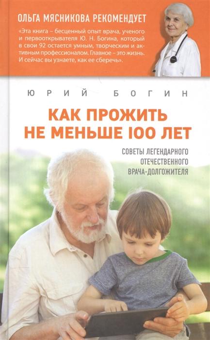 Богин Ю. Как прожить не меньше 100 лет Советы легендарного отечественного врача-долгожителя