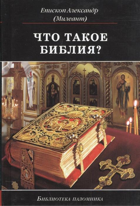 Епископ Александр (Милеант) Что такое Библия История создания краткое содержание и толкование Святого Писания цена и фото