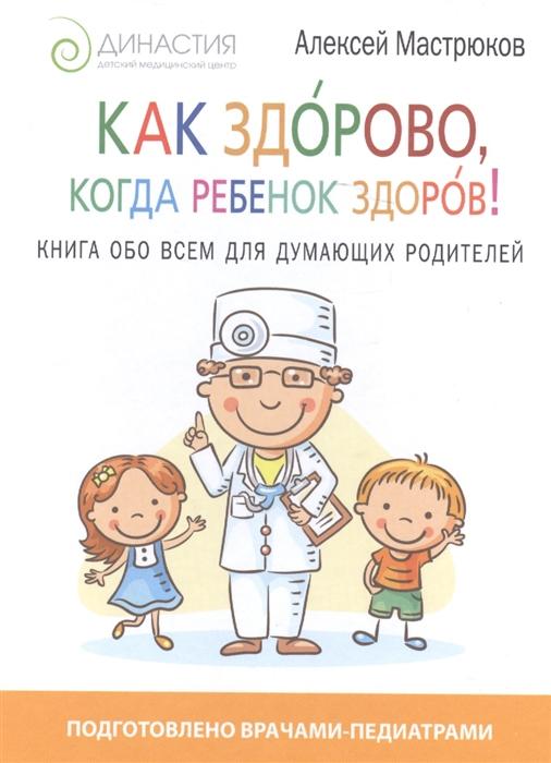 Мастрюков А. Как здорово когда ребенок здоров Книга обо всем для думающих родителей