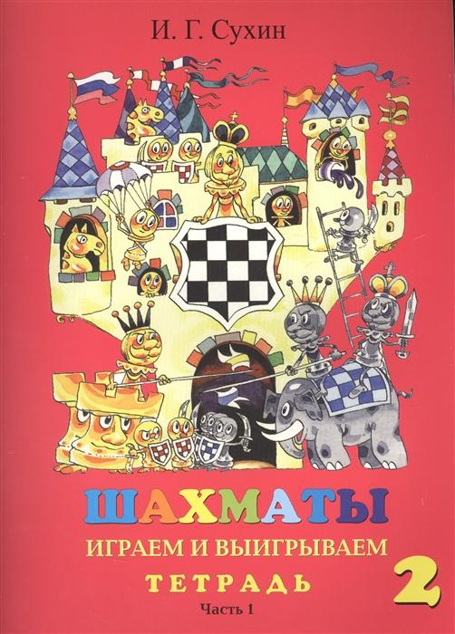 Сухин И. Шахматы Тетрадь Второй год Играем и выигрываем комплект из 2 книг сухин игорь георгиевич шахматы второй год или играем и выигрываем учебник в 2 х частях часть 1