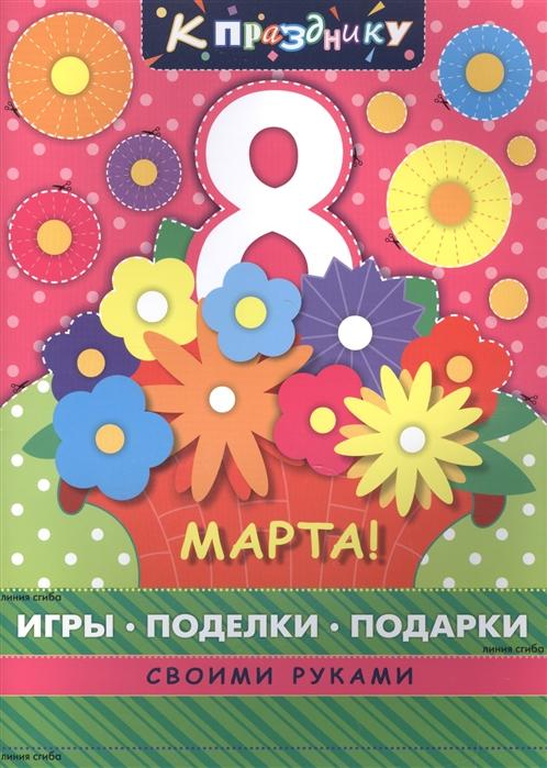 Логинова О. (сост.) 8 марта Игры поделки подарки своими руками