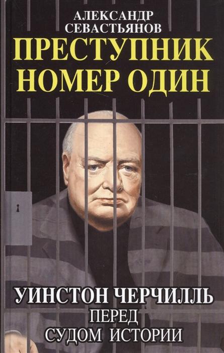Фото - Севастьянов А. Преступник номер один Уинстон Черчилль перед судом Истории илья каверин николай бухарин перед судом истории…
