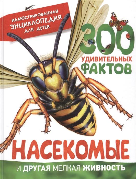 Насекомые и другая мелкая живность 300 удивительных фактов Иллюстрированная энциклопедия для детей