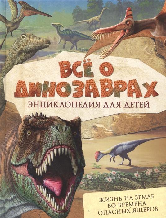 Купить Все о динозаврах Энциклопедия для детей, Росмэн, Естественные науки