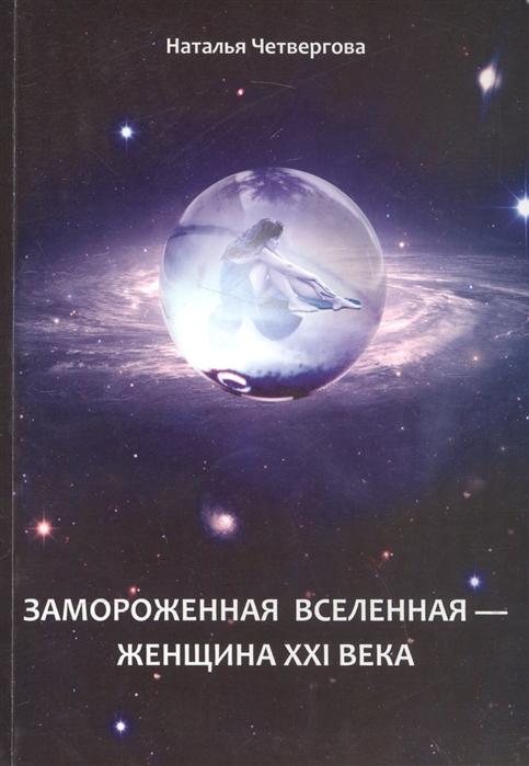 Четвергова Н. Замороженная вселенная - женщина XXI века тенора xxi века 2019 08 07t20 30