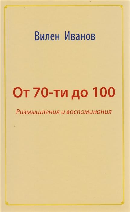 Иванов В. От 70 до 100 Размышления и воспоминания жуков г воспоминания и размышления