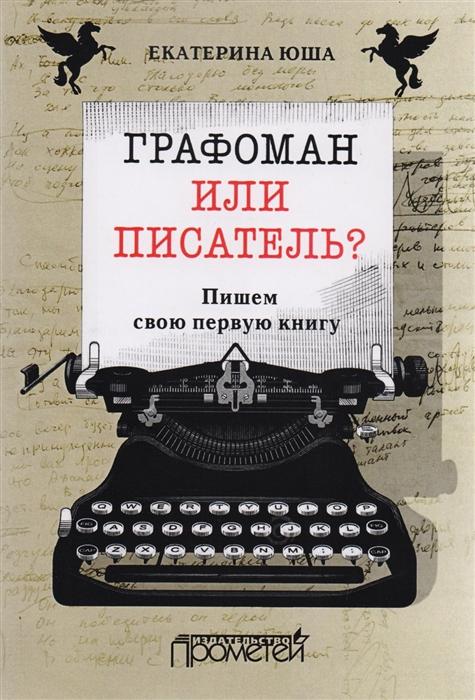 Юша Е. Графоман или писатель Пишем свою первую книгу бронислава бродская графоман