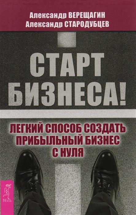 Верещагин А., Стародубцев А. Старт бизнеса Легкий способ создать прибыльный бизнес с нуля
