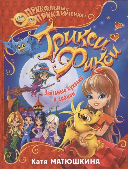 Матюшкина К. Трикси-Фикси Звездные куколки и дракон матюшкина к трикси фикси звездные куколки и дракон