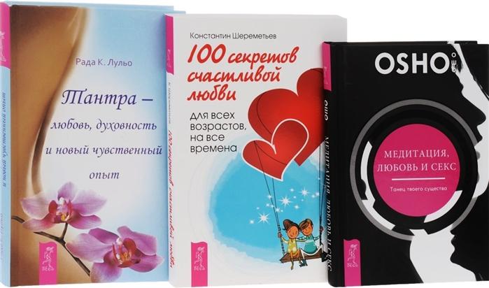 Шереметьева К., Ошо, Лульо Р. 100 секретов счастливой любви Тантра-любовь духовность Медитация любовь секс комплект из 3-х книг