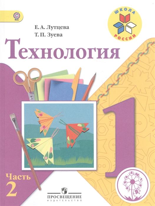 Лутцева Е., Зуева Т. Технология 1 класс В 2-х частях Часть 2 Учебник геронимус т технология 2 класс учебник