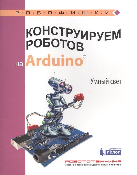Салахова А. Конструируем роботов на Arduino Умный свет бейктал дж конструируем роботов на arduino первые шаги
