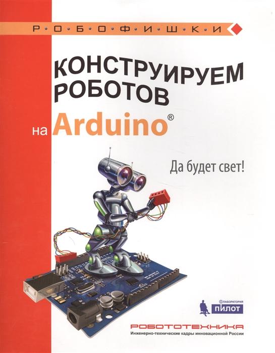 Салахова А. Конструируем роботов на Arduino Да будет свет бейктал дж конструируем роботов на arduino первые шаги