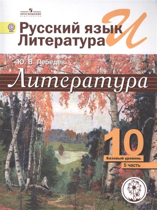 Лебедев Ю. Литература 10 класс Базовый уровень В 5-ти частях Часть 5 Учебник цена