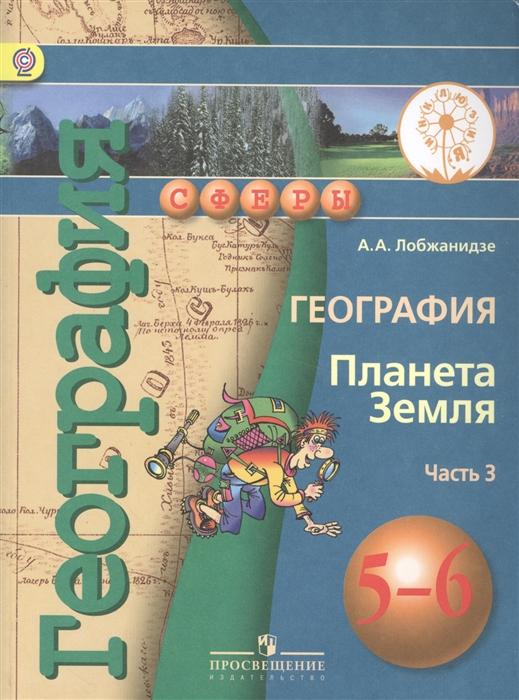 Лобжанидзе А. География Планета Земля 5-6 класс В 3-х частях Часть 3 Учебник котляр о г география атлас планета земля 5 6