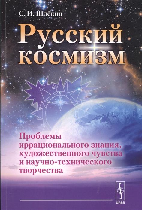 цена на Шлекин С. Российский космизм Проблемы иррационального знания художественного чувства и научно-технического творчества