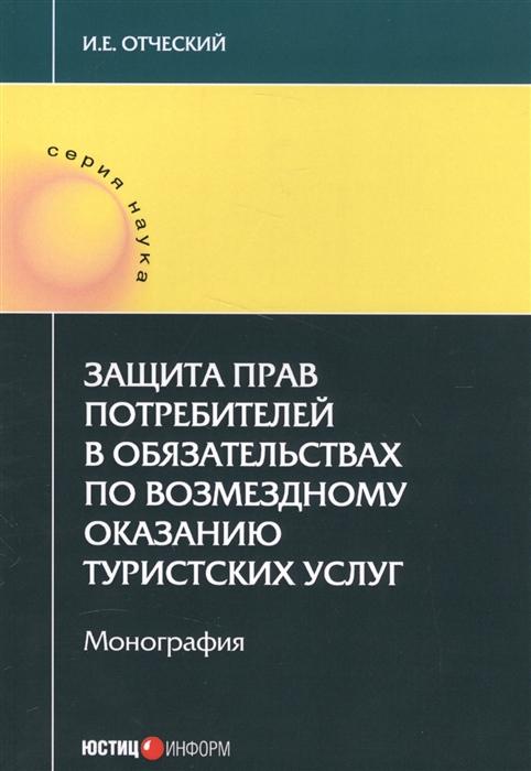 Отческий И. Защита прав потребителей в обязательствах по возмездному оказанию туристских услуг Монография