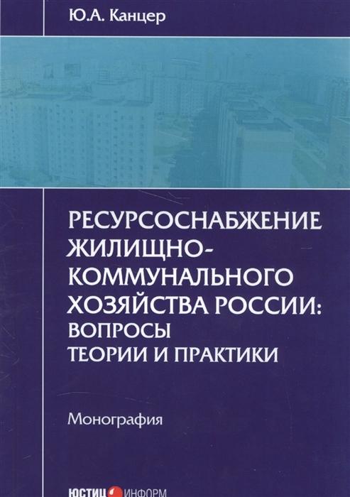 Ресурсоснабжение жилищно-коммунального хозяйства России вопросы теории и практики Монография